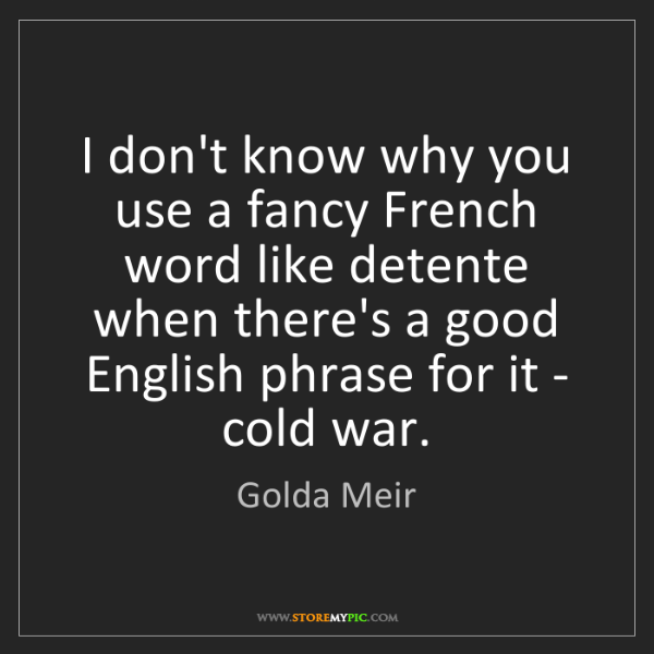 Golda Meir: I don't know why you use a fancy French word like detente...