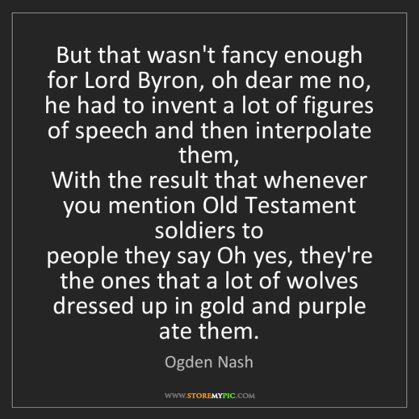 Ogden Nash: But that wasn't fancy enough for Lord Byron, oh dear...