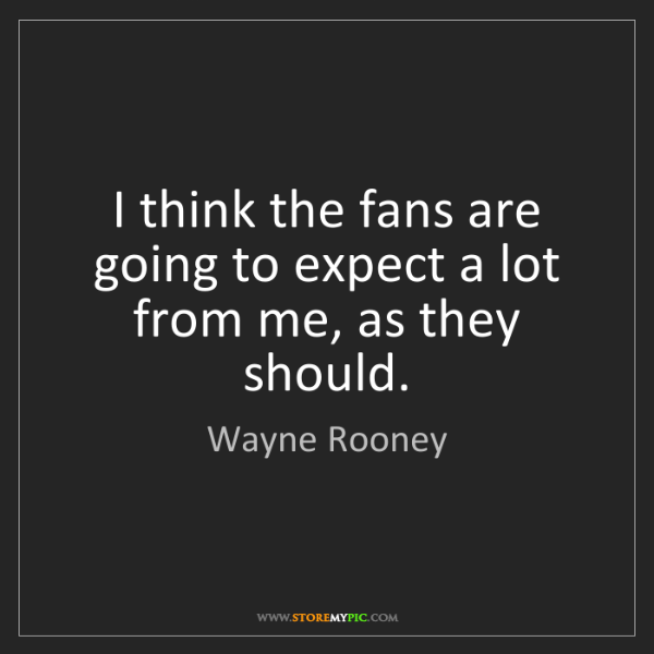 Wayne Rooney: I think the fans are going to expect a lot from me, as...