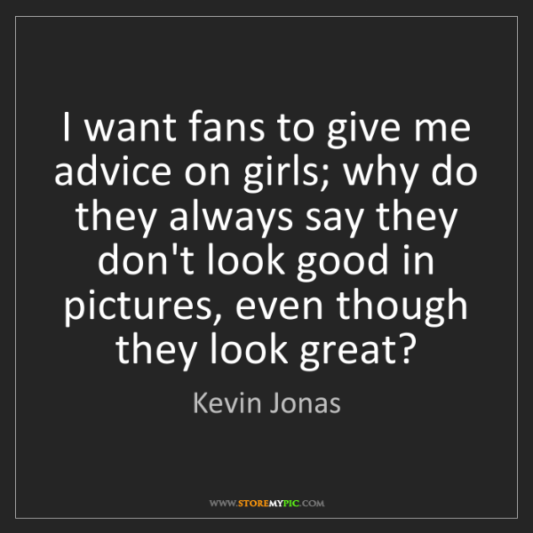 Kevin Jonas: I want fans to give me advice on girls; why do they always...