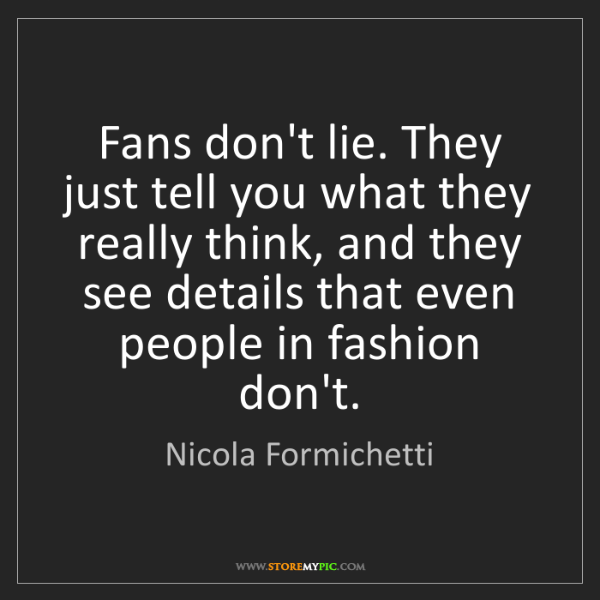 Nicola Formichetti: Fans don't lie. They just tell you what they really think,...