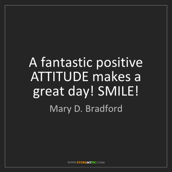 Mary D. Bradford: A fantastic positive ATTITUDE makes a great day! SMILE!