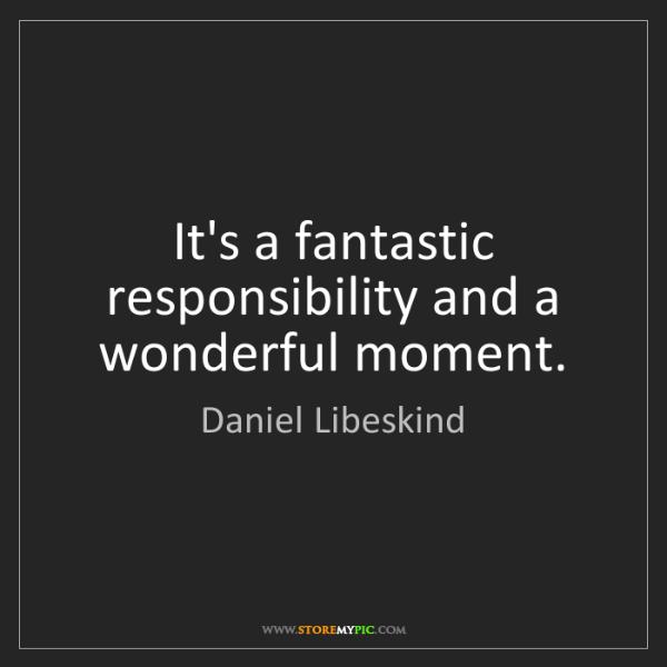 Daniel Libeskind: It's a fantastic responsibility and a wonderful moment.