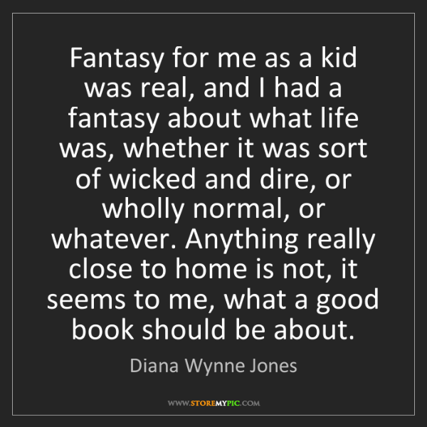 Diana Wynne Jones: Fantasy for me as a kid was real, and I had a fantasy...