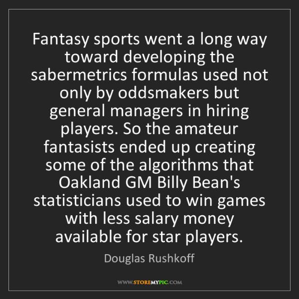 Douglas Rushkoff: Fantasy sports went a long way toward developing the...