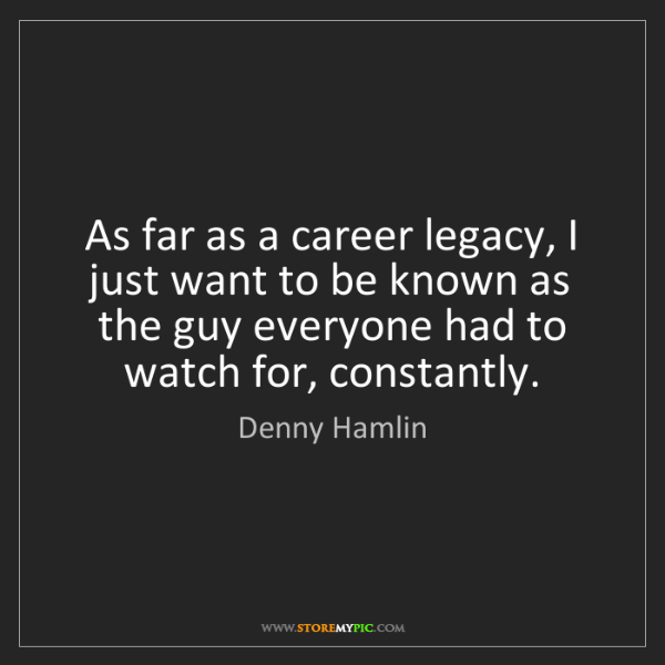 Denny Hamlin: As far as a career legacy, I just want to be known as...