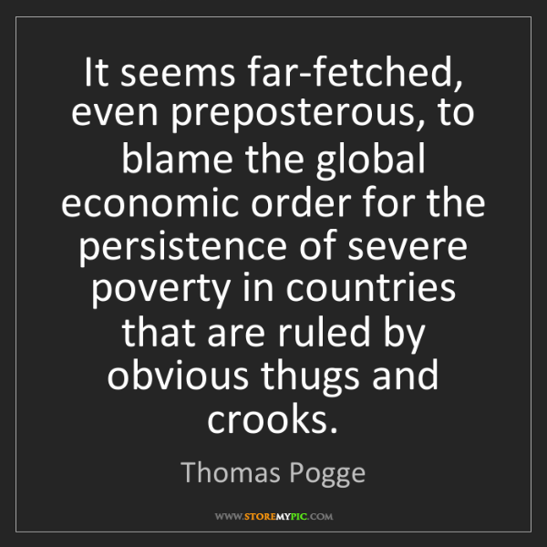 Thomas Pogge: It seems far-fetched, even preposterous, to blame the...