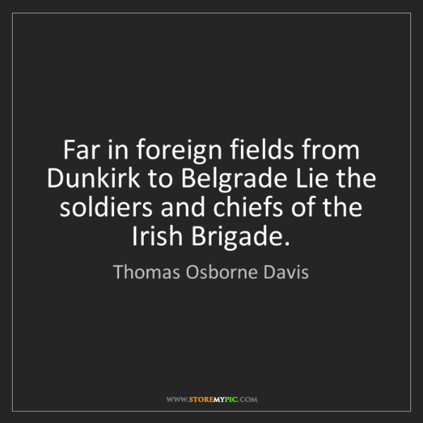 Thomas Osborne Davis: Far in foreign fields from Dunkirk to Belgrade Lie the...