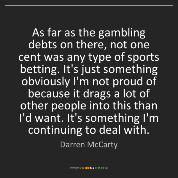 Darren McCarty: As far as the gambling debts on there, not one cent was...