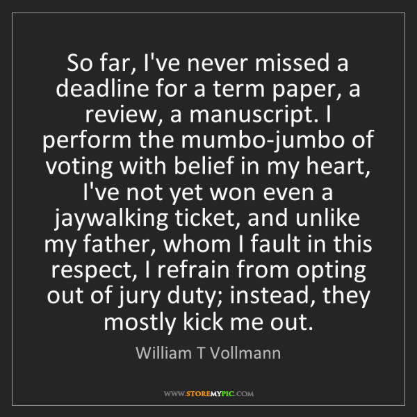 William T Vollmann: So far, I've never missed a deadline for a term paper,...