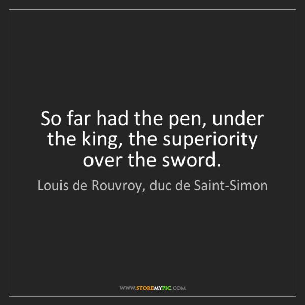 Louis de Rouvroy, duc de Saint-Simon: So far had the pen, under the king, the superiority over...