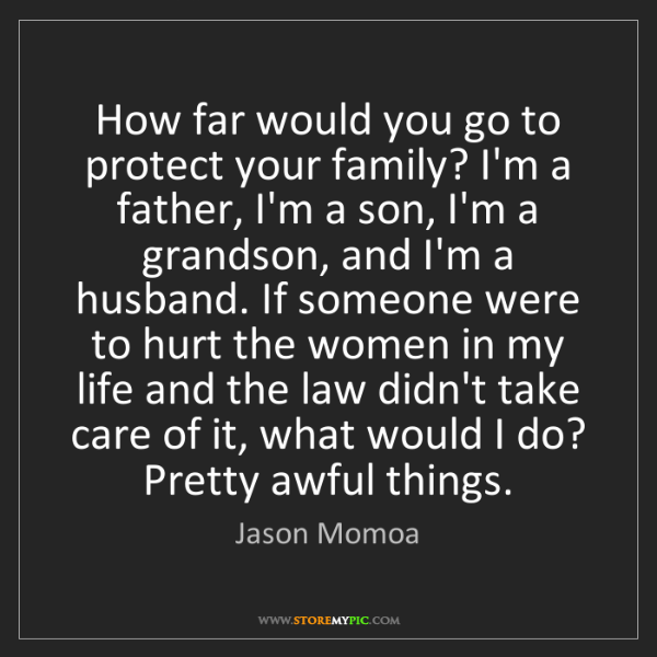 Jason Momoa: How far would you go to protect your family? I'm a father,...