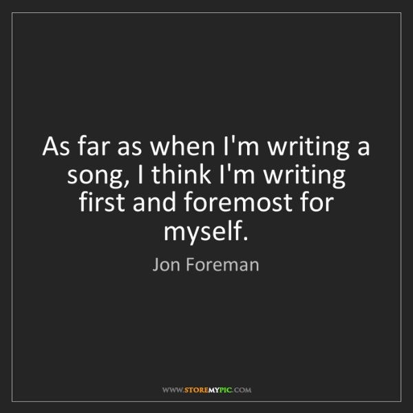 Jon Foreman: As far as when I'm writing a song, I think I'm writing...