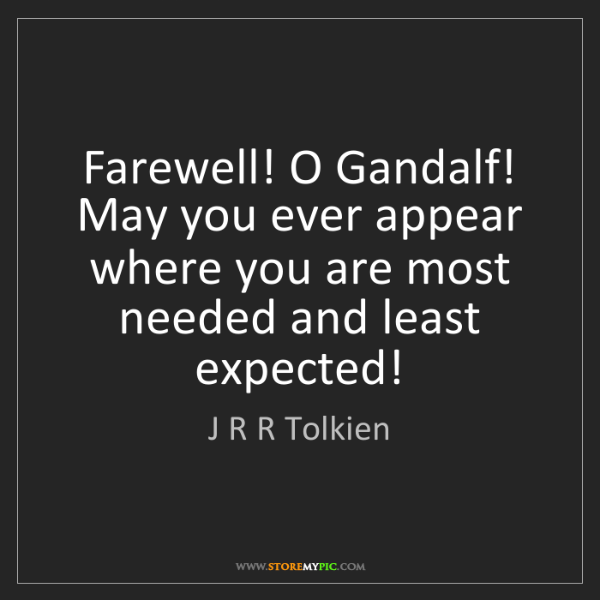 J R R Tolkien: Farewell! O Gandalf! May you ever appear where you are...