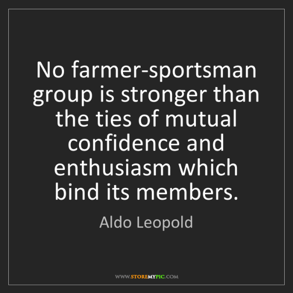 Aldo Leopold: No farmer-sportsman group is stronger than the ties of...