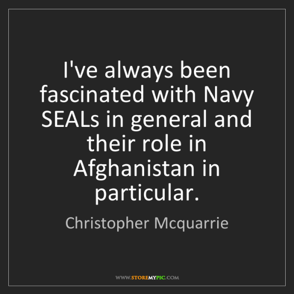 Christopher Mcquarrie: I've always been fascinated with Navy SEALs in general...