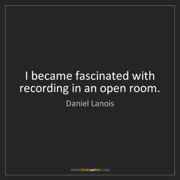 Daniel Lanois: I became fascinated with recording in an open room.