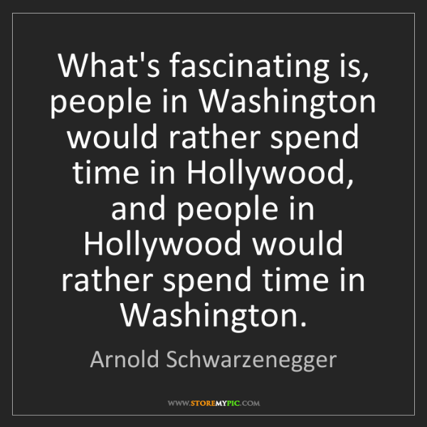 Arnold Schwarzenegger: What's fascinating is, people in Washington would rather...