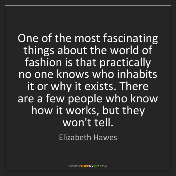 Elizabeth Hawes: One of the most fascinating things about the world of...