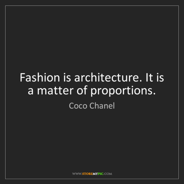 Coco Chanel: Fashion is architecture. It is a matter of proportions.