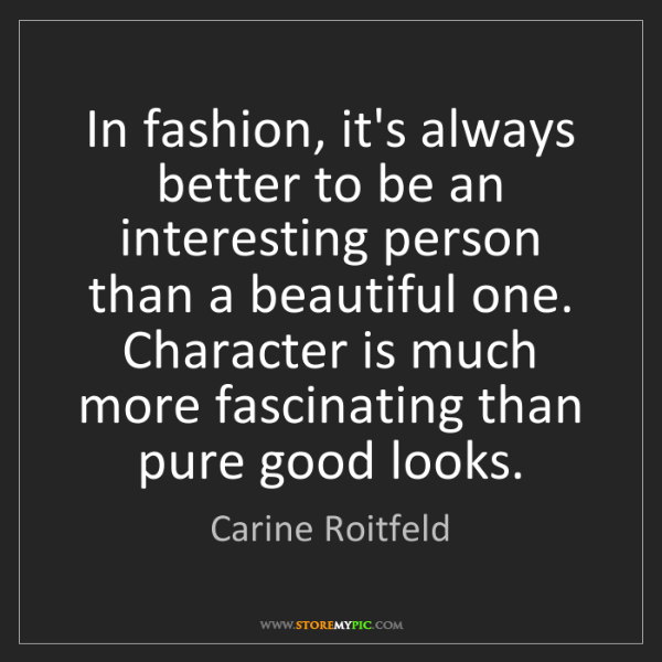 Carine Roitfeld: In fashion, it's always better to be an interesting person...