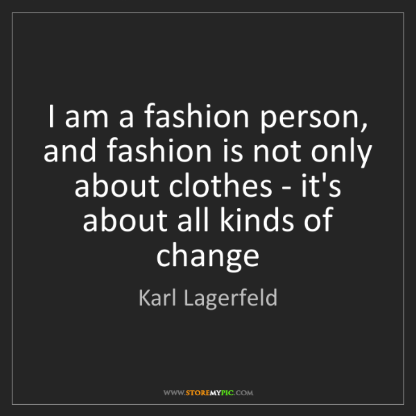 Karl Lagerfeld: I am a fashion person, and fashion is not only about...