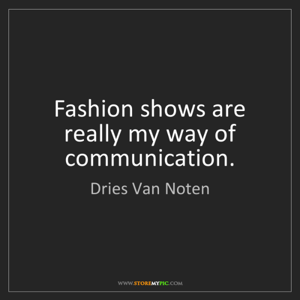 Dries Van Noten: Fashion shows are really my way of communication.
