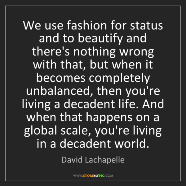David Lachapelle: We use fashion for status and to beautify and there's...
