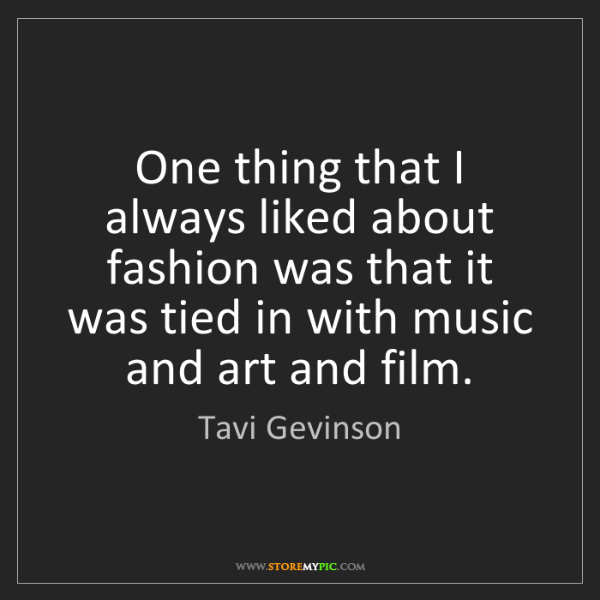 Tavi Gevinson: One thing that I always liked about fashion was that...