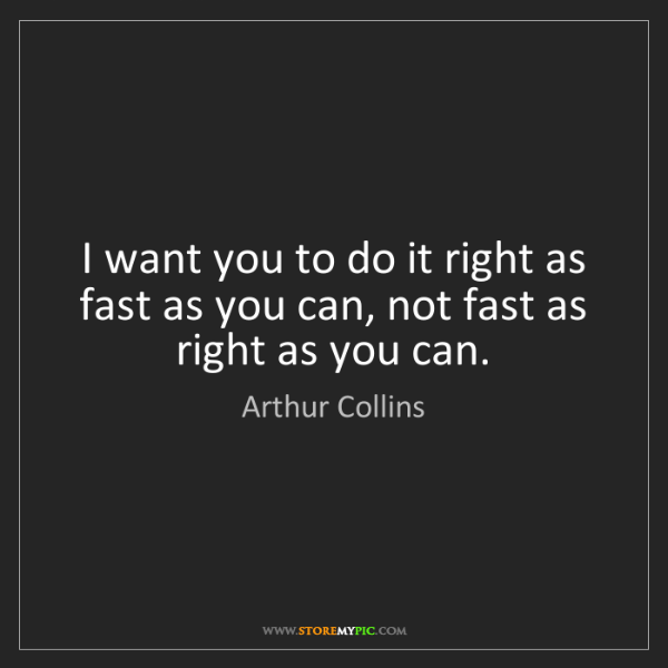 Arthur Collins: I want you to do it right as fast as you can, not fast...