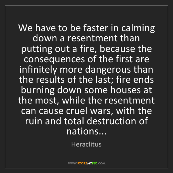 Heraclitus: We have to be faster in calming down a resentment than...