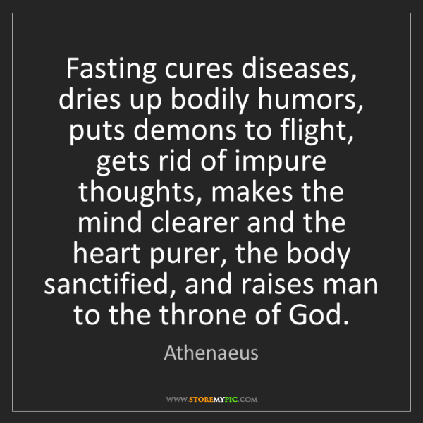 Athenaeus: Fasting cures diseases, dries up bodily humors, puts...