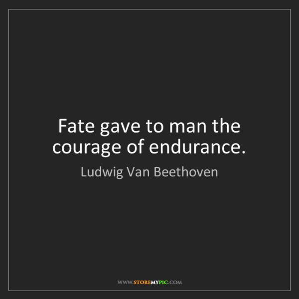 Ludwig Van Beethoven: Fate gave to man the courage of endurance.