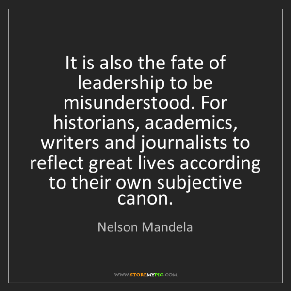 Nelson Mandela: It is also the fate of leadership to be misunderstood....