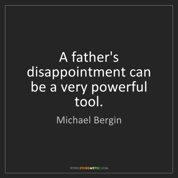Michael Bergin: A father's disappointment can be a very powerful tool.