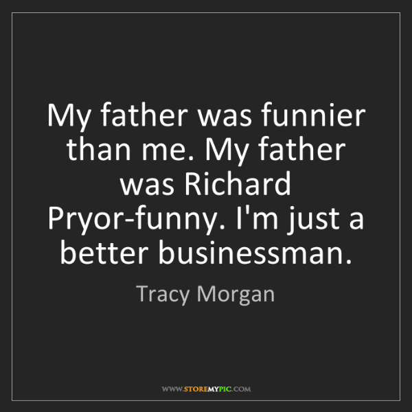 Tracy Morgan: My father was funnier than me. My father was Richard...