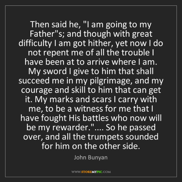 "John Bunyan: Then said he, ""I am going to my Father""s; and though..."