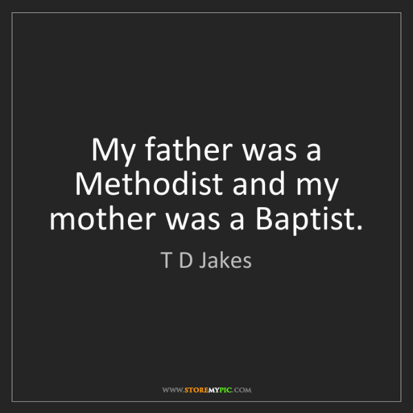 T D Jakes: My father was a Methodist and my mother was a Baptist.