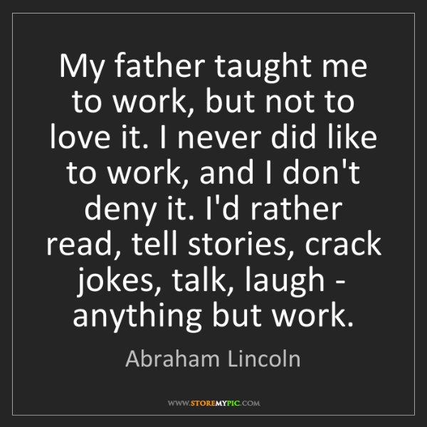 Abraham Lincoln: My father taught me to work, but not to love it. I never...