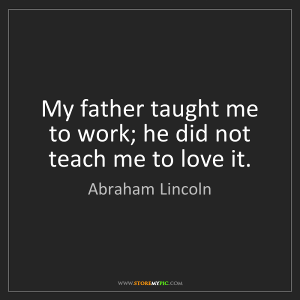 Abraham Lincoln: My father taught me to work; he did not teach me to love...