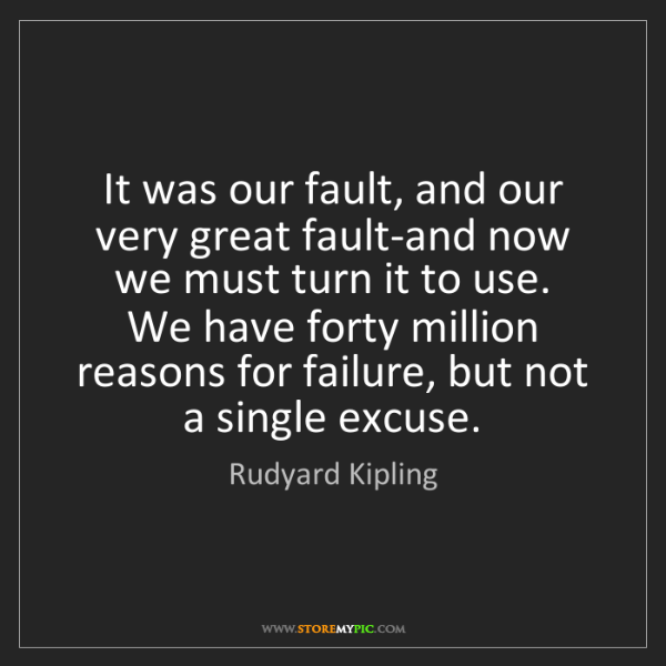 Rudyard Kipling: It was our fault, and our very great fault-and now we...