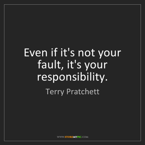 Terry Pratchett: Even if it's not your fault, it's your responsibility.
