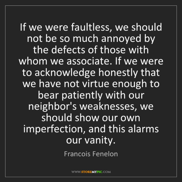 Francois Fenelon: If we were faultless, we should not be so much annoyed...