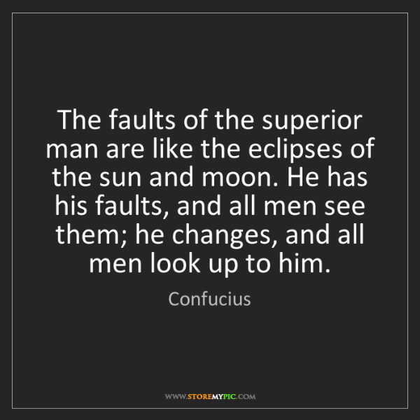 Confucius: The faults of the superior man are like the eclipses...