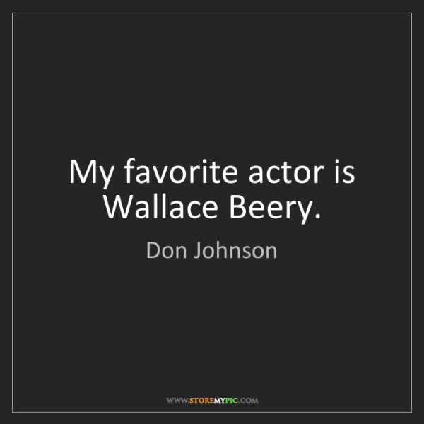 Don Johnson: My favorite actor is Wallace Beery.
