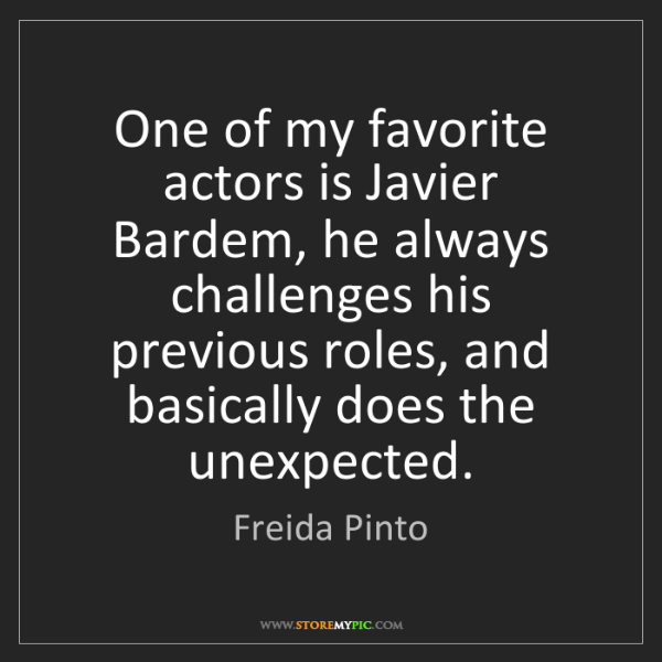 Freida Pinto: One of my favorite actors is Javier Bardem, he always...