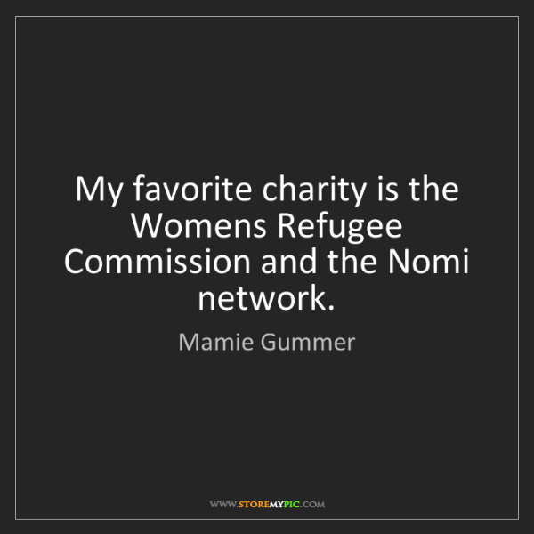 Mamie Gummer: My favorite charity is the Womens Refugee Commission...
