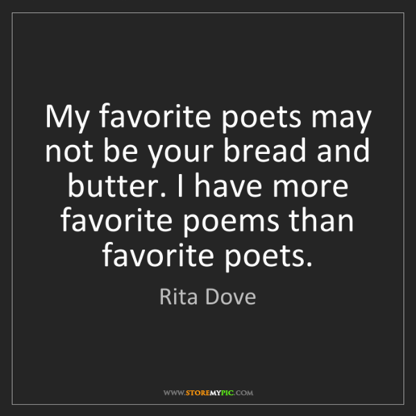 Rita Dove: My favorite poets may not be your bread and butter. I...