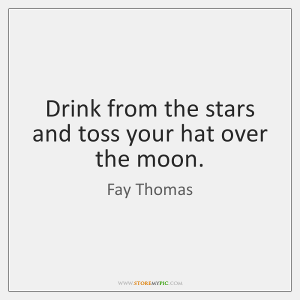 Drink from the stars and toss your hat over the moon.