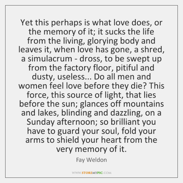 Yet this perhaps is what love does, or the memory of it; ...
